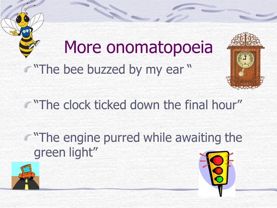 More onomatopoeia The bee buzzed by my ear