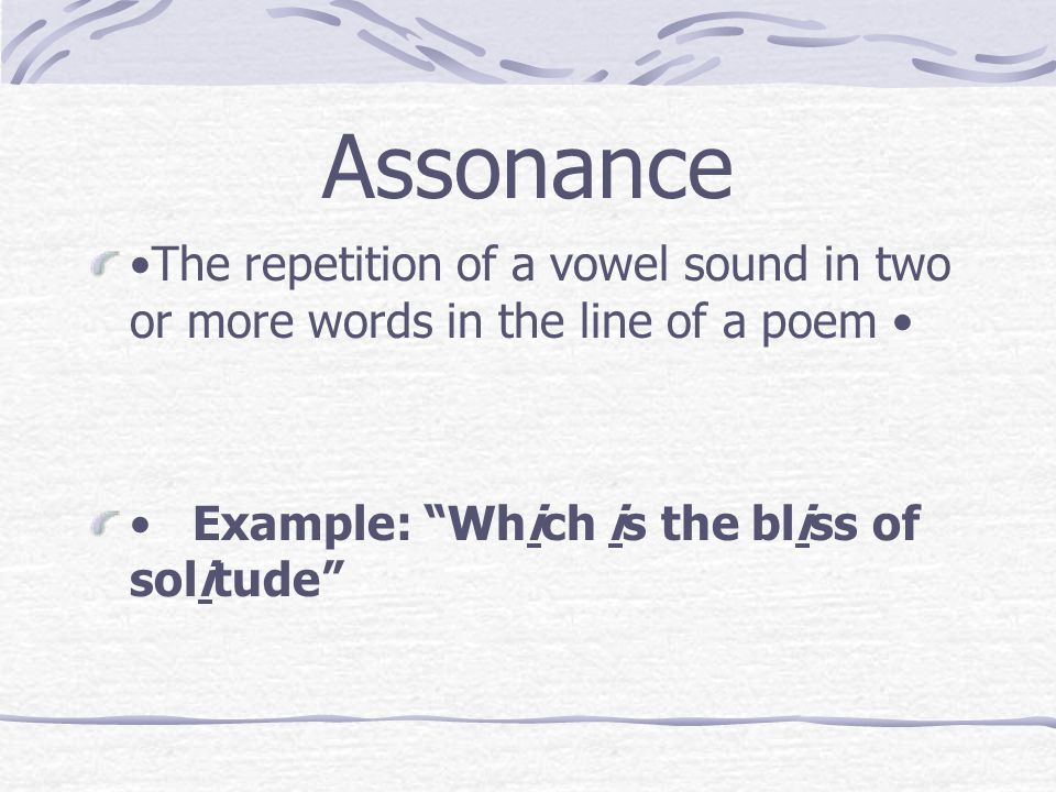 Assonance •The repetition of a vowel sound in two or more words in the line of a poem • • Example: Which is the bliss of solitude