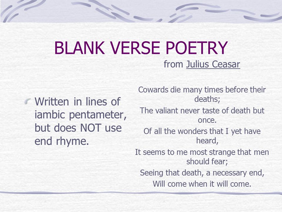 BLANK VERSE POETRY from Julius Ceasar. Cowards die many times before their deaths; The valiant never taste of death but once.