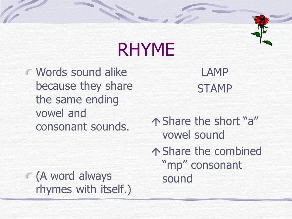 RHYME Words sound alike because they share the same ending vowel and consonant sounds. (A word always rhymes with itself.)