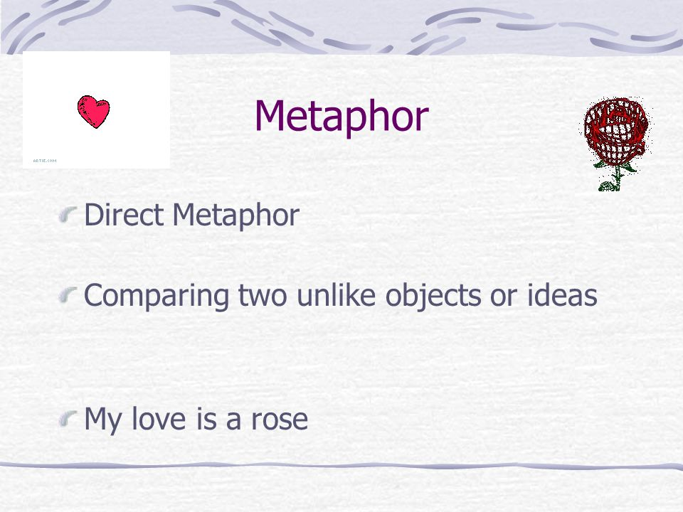 Metaphor Direct Metaphor Comparing two unlike objects or ideas