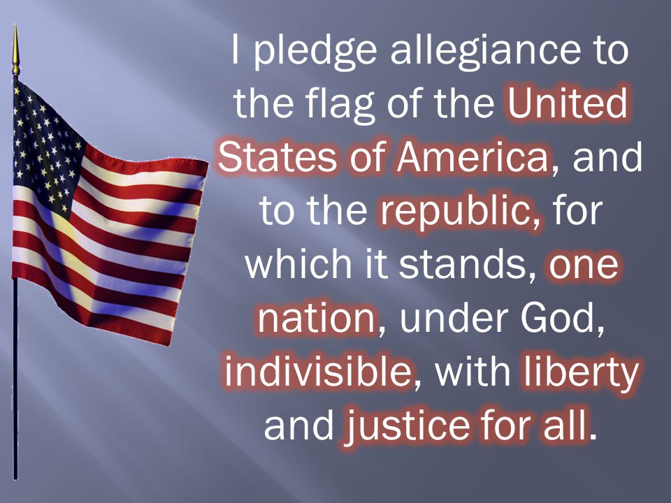 I pledge allegiance to the flag of the United States of America, and to the republic, for which it stands, one nation, under God, indivisible, with liberty and justice for all.