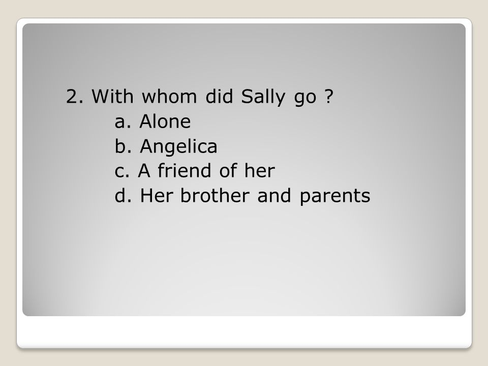 2. With whom did Sally go a. Alone b. Angelica c. A friend of her d. Her brother and parents