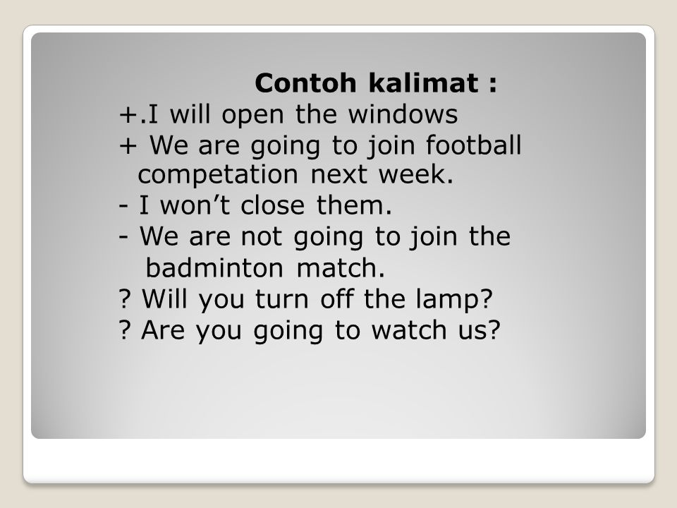 Contoh kalimat : +.I will open the windows + We are going to join football competation next week.
