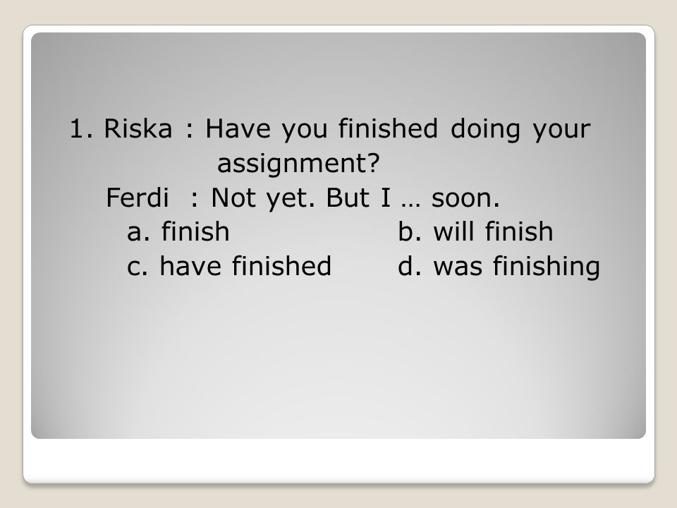 1. Riska : Have you finished doing your assignment. Ferdi : Not yet