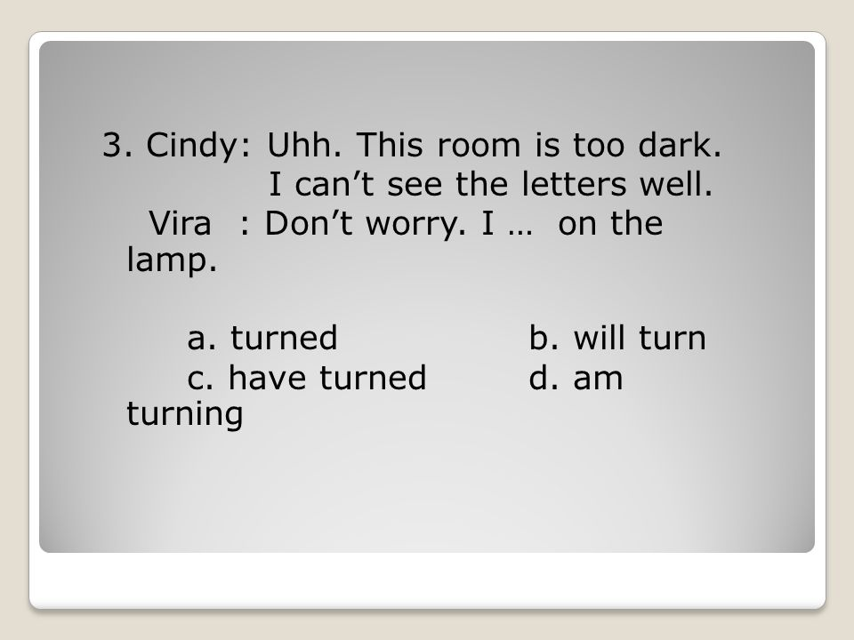 3. Cindy: Uhh. This room is too dark. I can't see the letters well