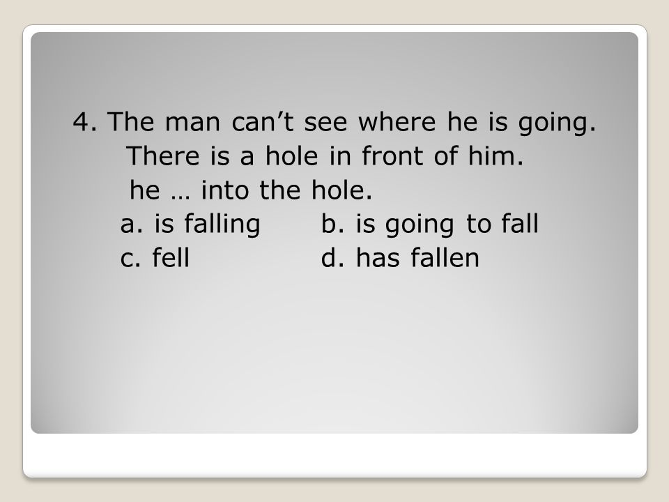 4. The man can't see where he is going. There is a hole in front of him.