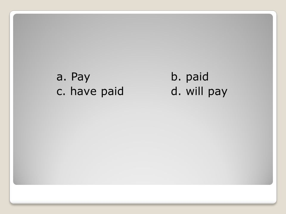 a. Pay b. paid c. have paid d. will pay