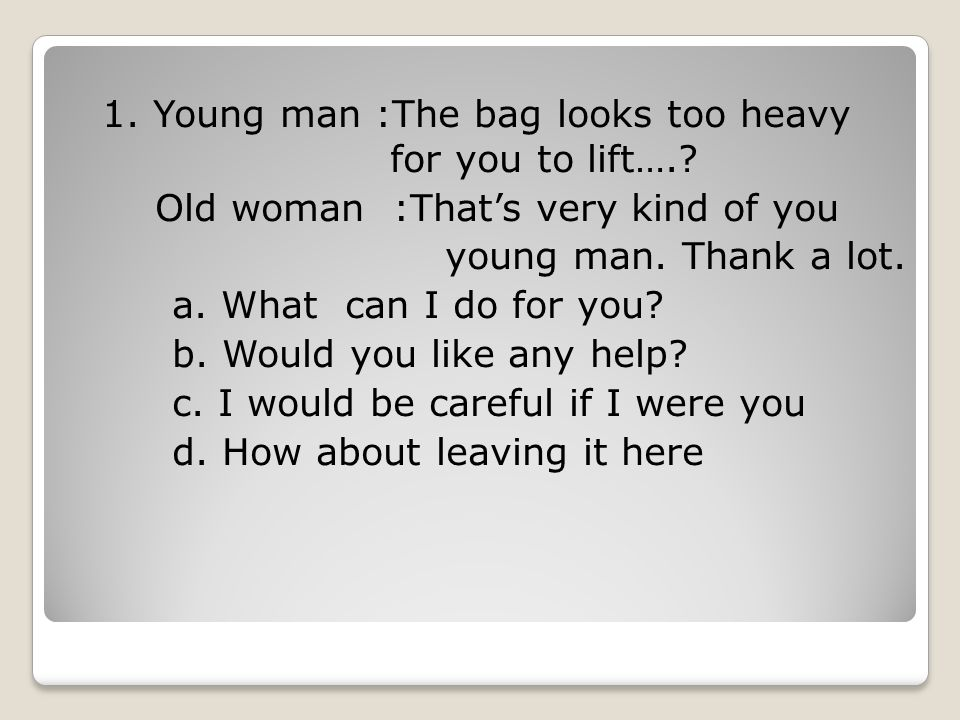 1. Young man :The bag looks too heavy for you to lift…
