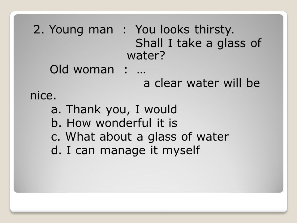 2. Young man : You looks thirsty. Shall I take a glass of water