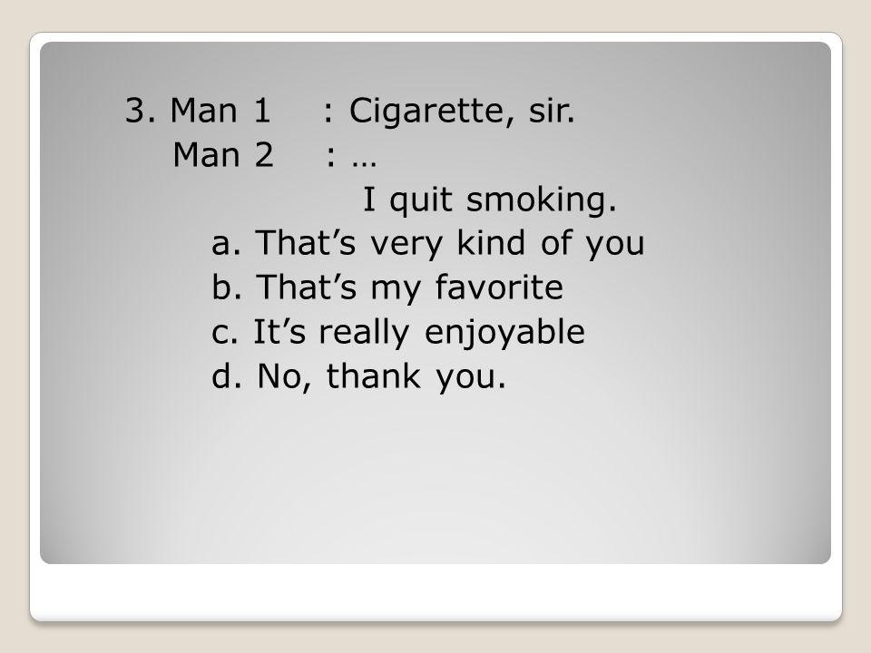 3. Man 1 : Cigarette, sir. Man 2 : … I quit smoking. a