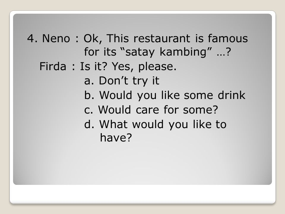 4. Neno : Ok, This restaurant is famous for its satay kambing …