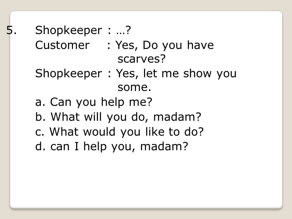 5. Shopkeeper : … Customer : Yes, Do you have scarves Shopkeeper : Yes, let me show you some.