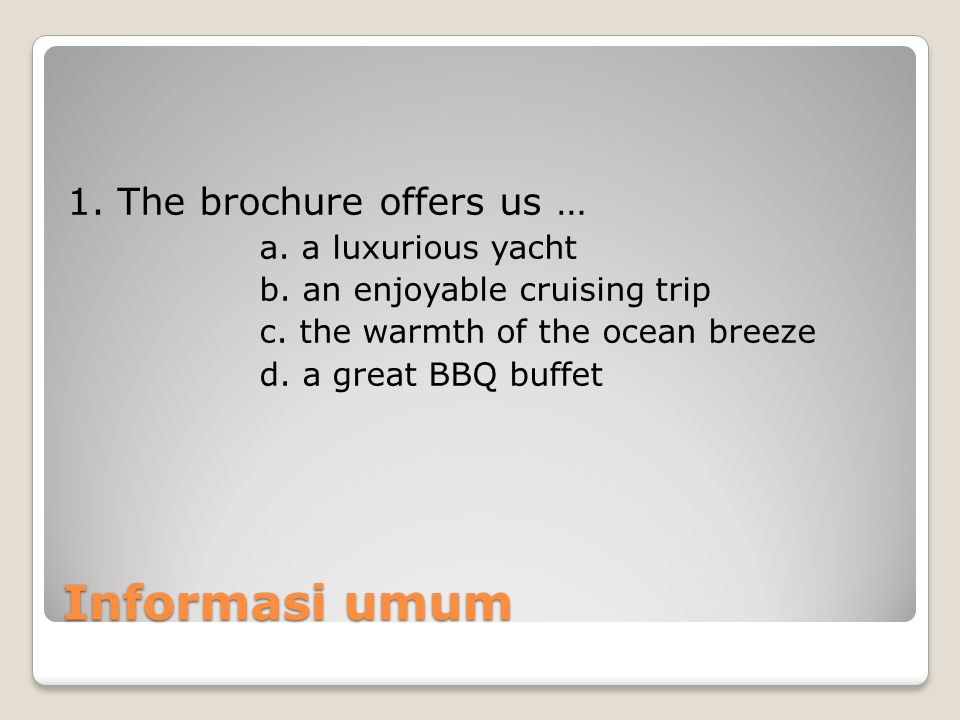 Informasi umum 1. The brochure offers us … a. a luxurious yacht