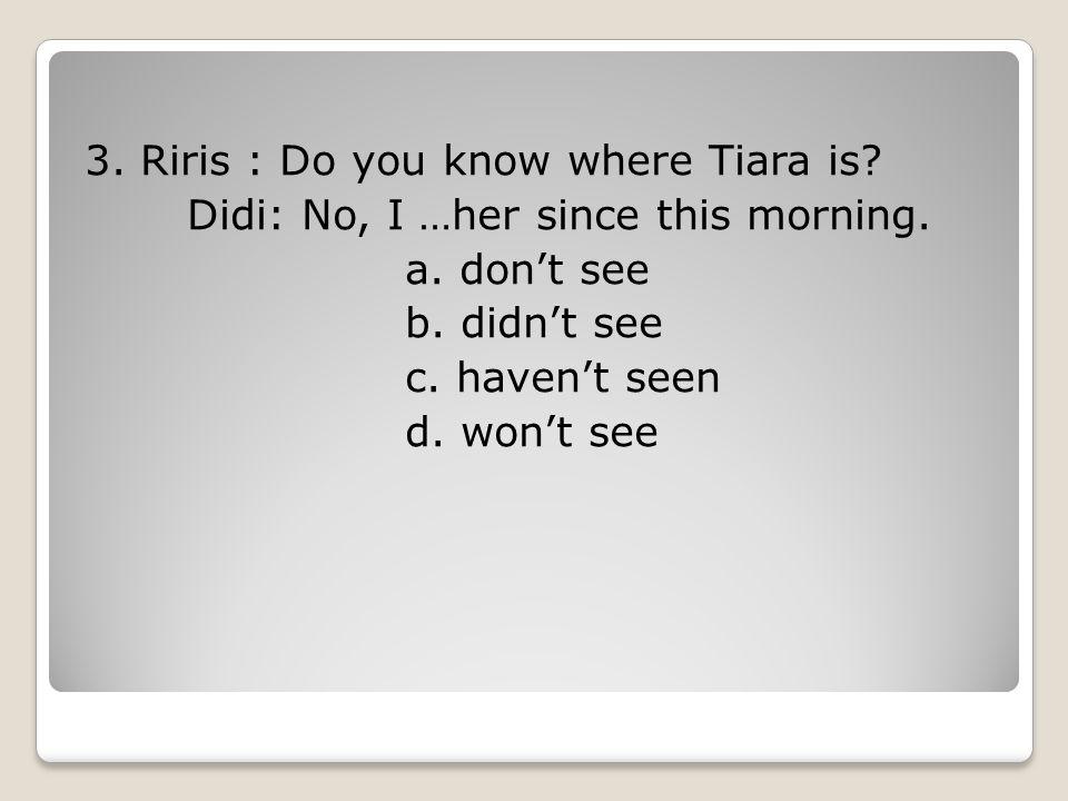 3. Riris : Do you know where Tiara is