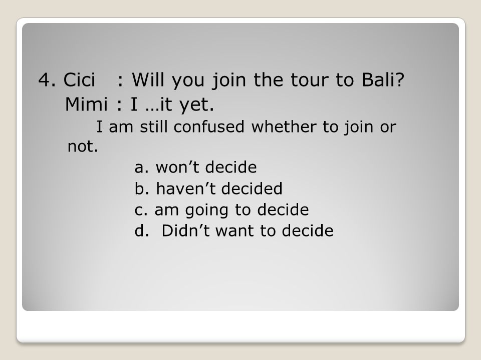 4. Cici : Will you join the tour to Bali Mimi : I …it yet.