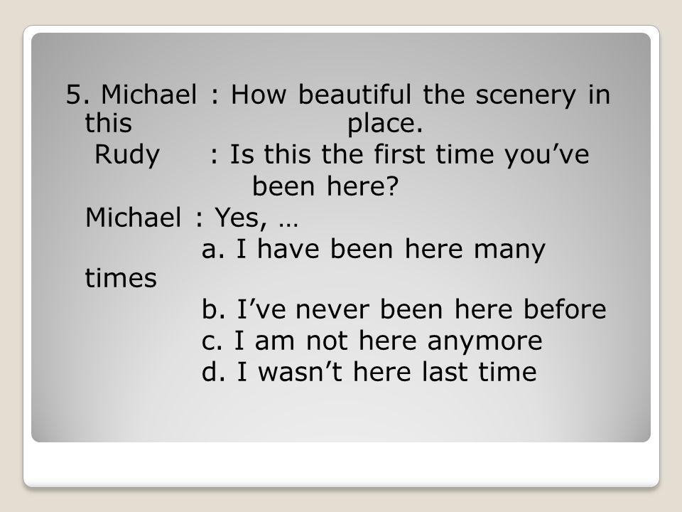 5. Michael : How beautiful the scenery in this place