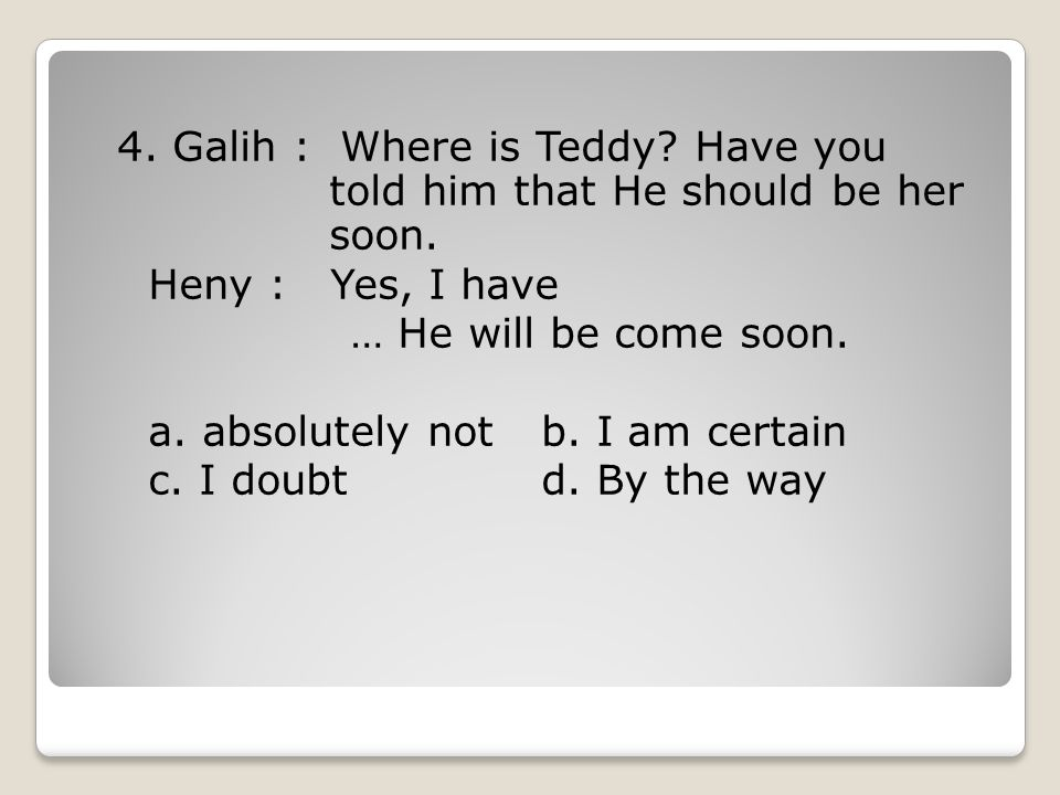 4. Galih : Where is Teddy. Have you told him that He should be her soon.