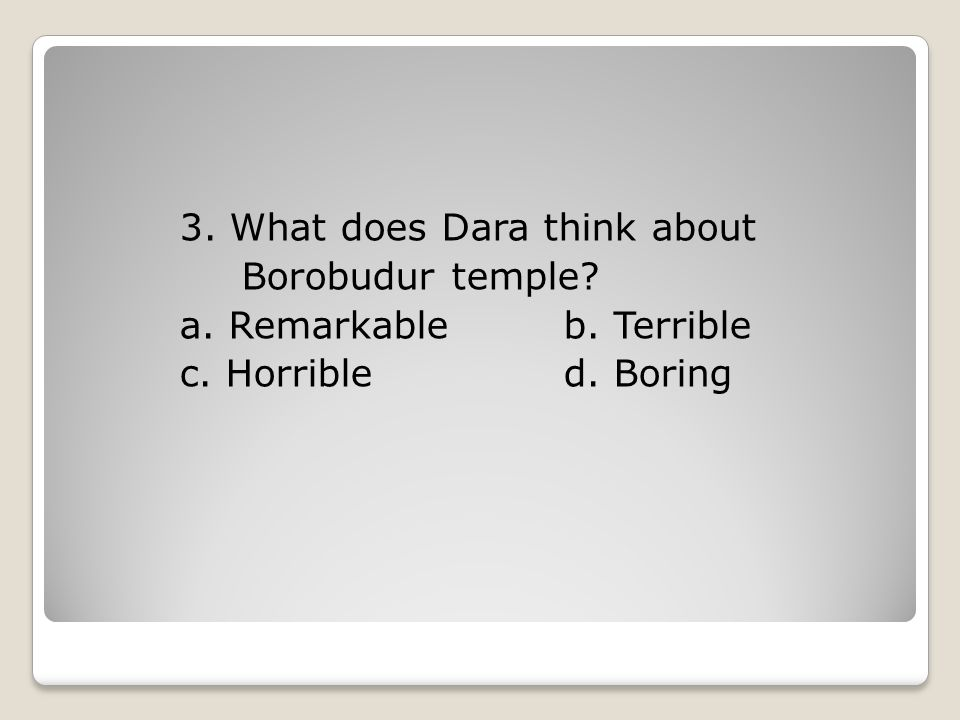 3. What does Dara think about Borobudur temple. a. Remarkable b