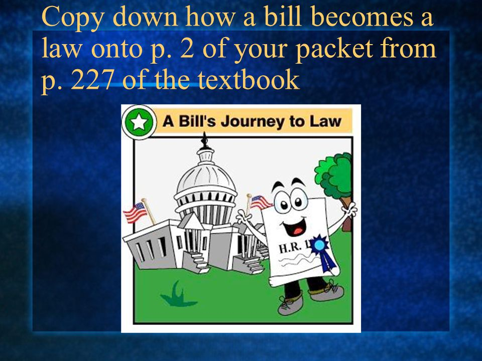 Copy down how a bill becomes a law onto p. 2 of your packet from p