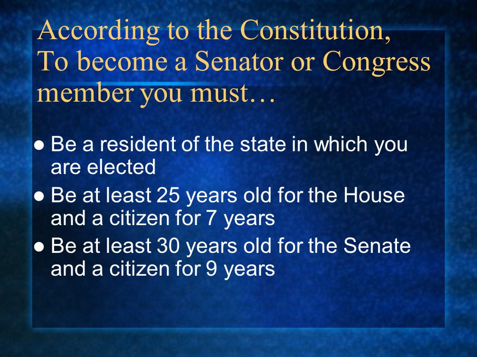 According to the Constitution, To become a Senator or Congress member you must…
