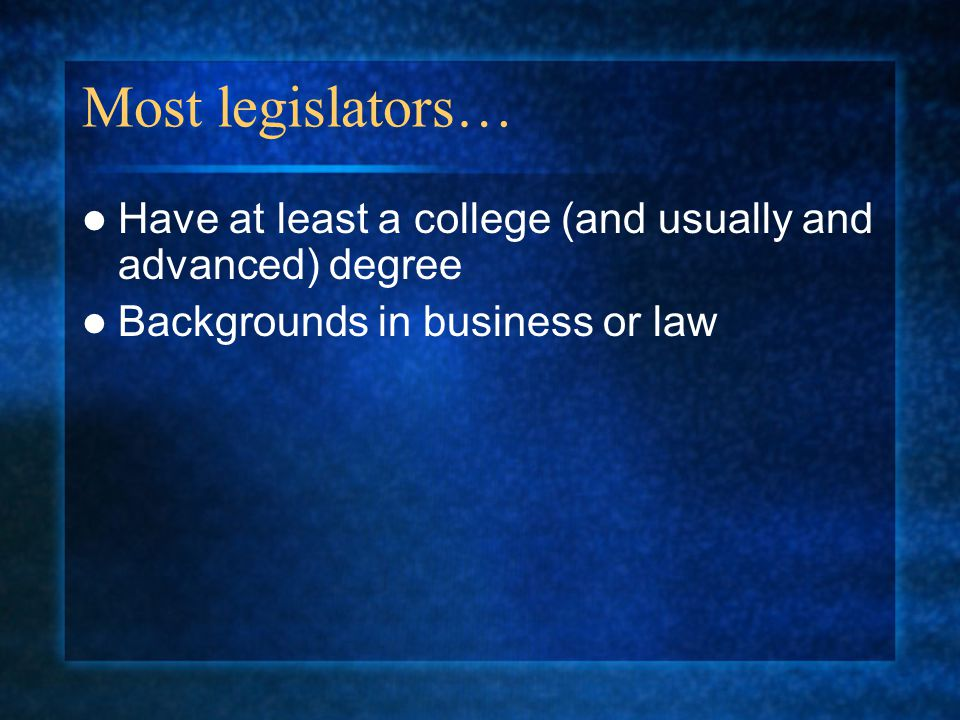 Most legislators… Have at least a college (and usually and advanced) degree.