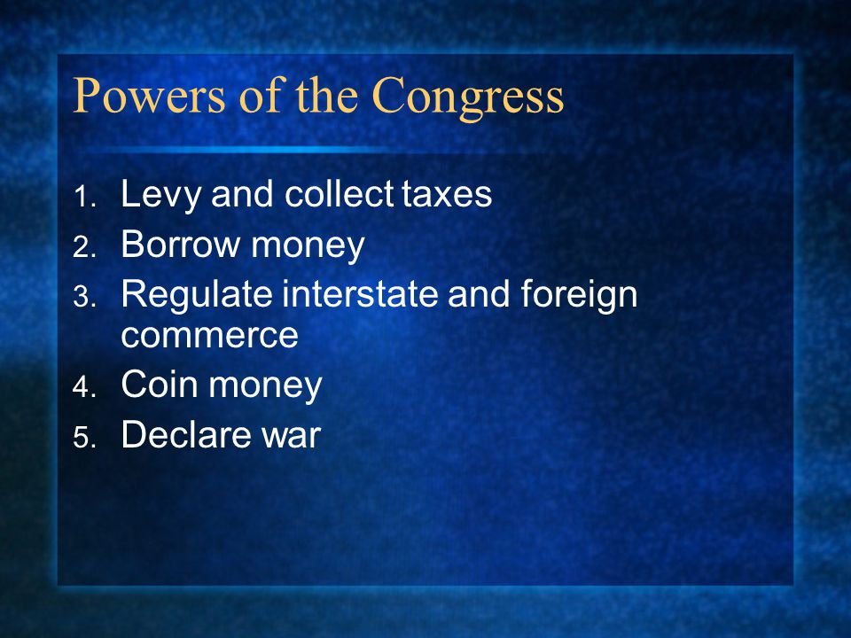 Powers of the Congress Levy and collect taxes Borrow money