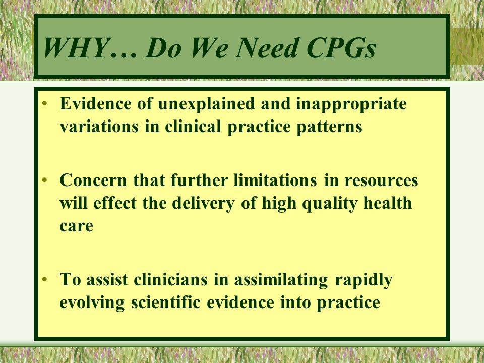 WHY… Do We Need CPGs Evidence of unexplained and inappropriate variations in clinical practice patterns.