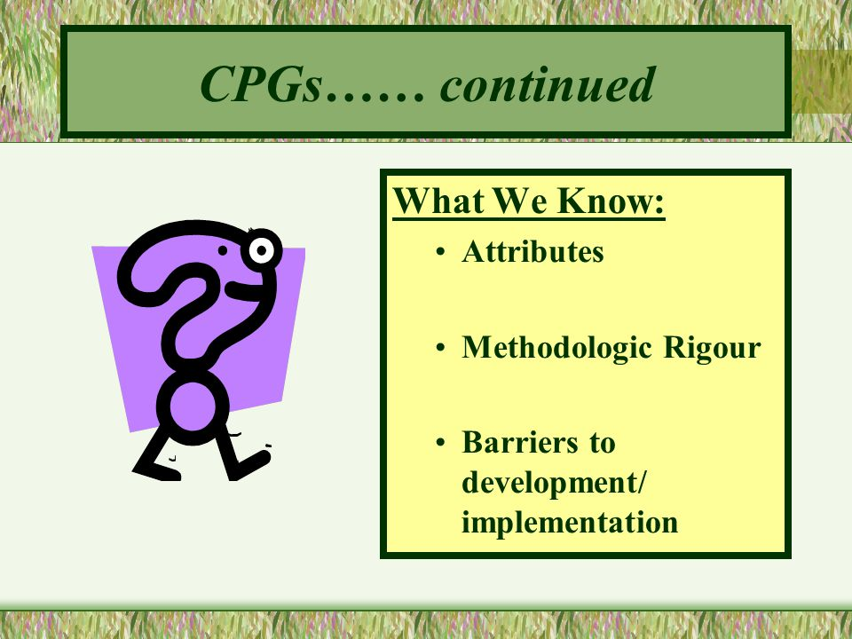 CPGs…… continued What We Know: Attributes Methodologic Rigour