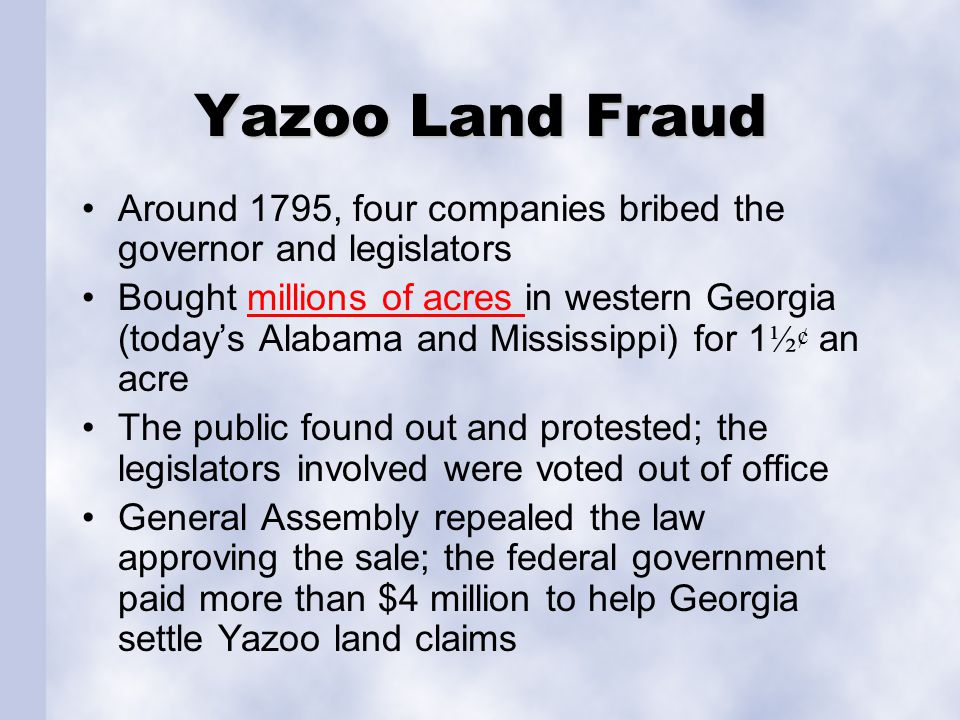Yazoo Land Fraud Around 1795, four companies bribed the governor and legislators.