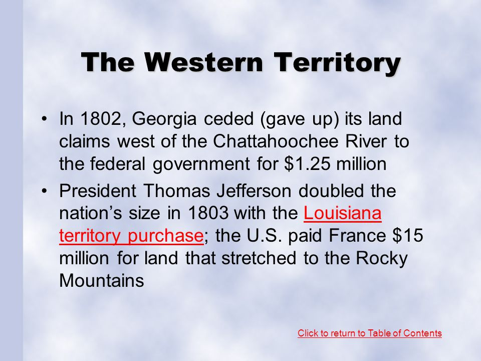 The Western Territory In 1802, Georgia ceded (gave up) its land claims west of the Chattahoochee River to the federal government for $1.25 million.