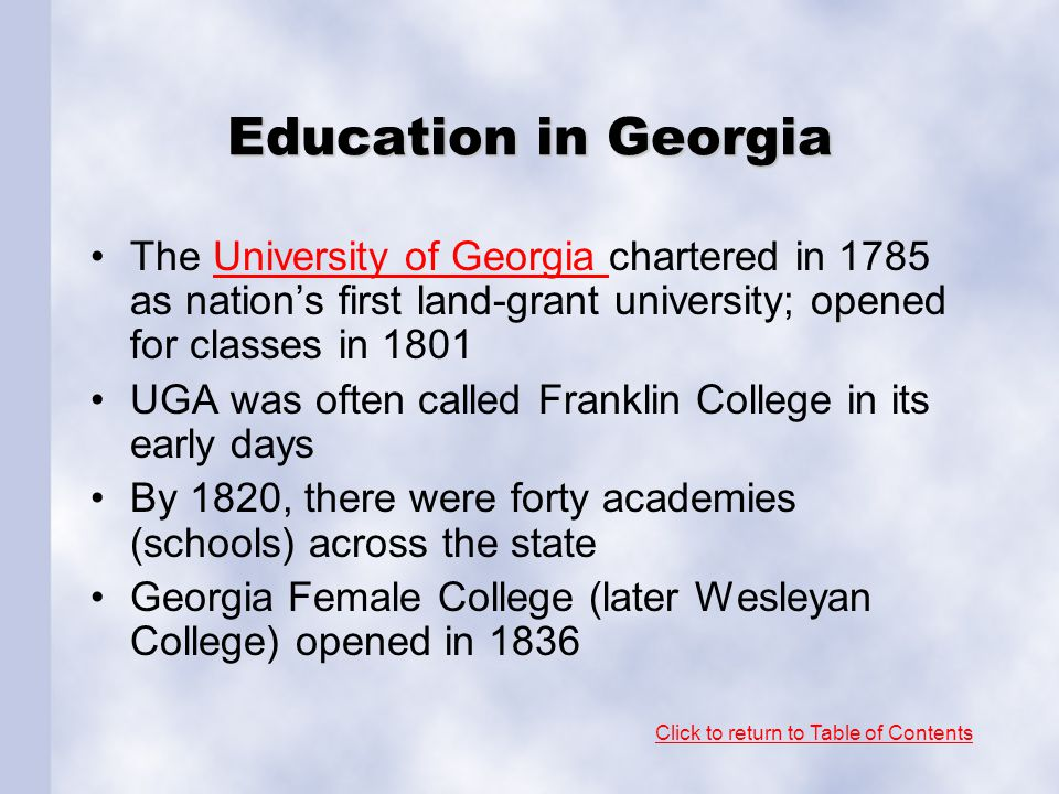 Education in Georgia The University of Georgia chartered in 1785 as nation's first land-grant university; opened for classes in 1801.