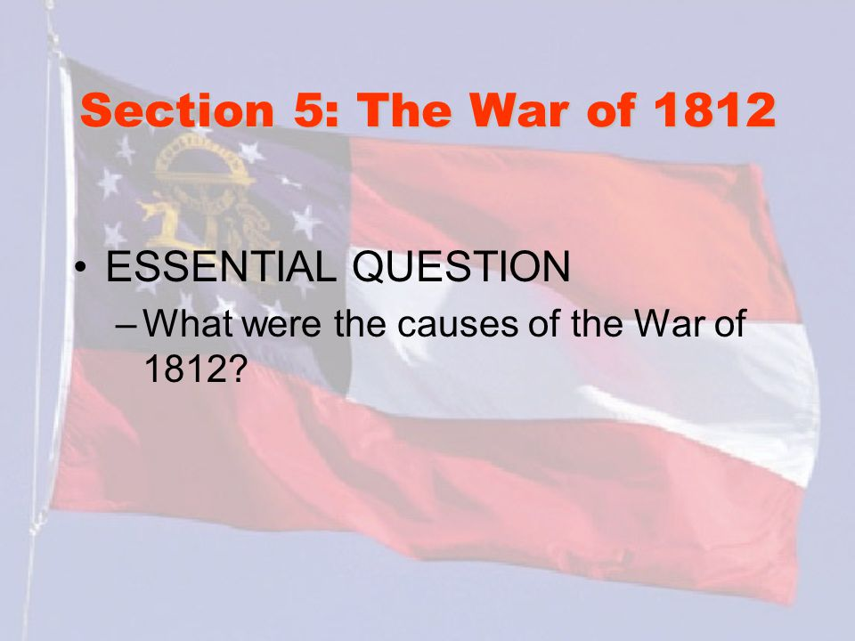 Section 5: The War of 1812 ESSENTIAL QUESTION