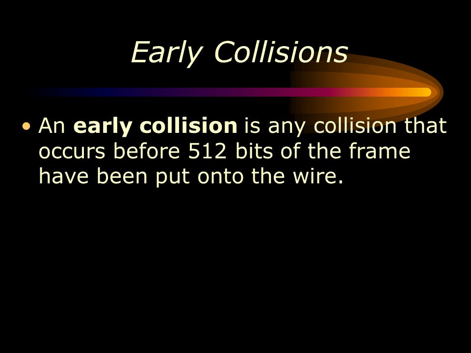Early Collisions An early collision is any collision that occurs before 512 bits of the frame have been put onto the wire.