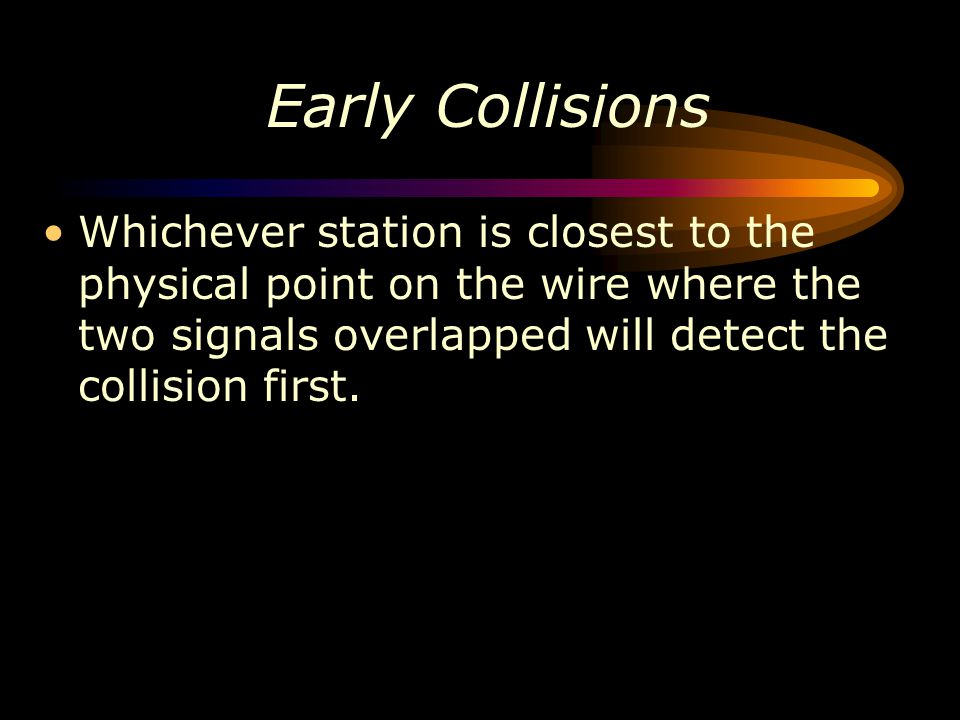 Early Collisions Whichever station is closest to the physical point on the wire where the two signals overlapped will detect the collision first.