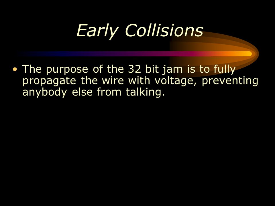 Early Collisions The purpose of the 32 bit jam is to fully propagate the wire with voltage, preventing anybody else from talking.