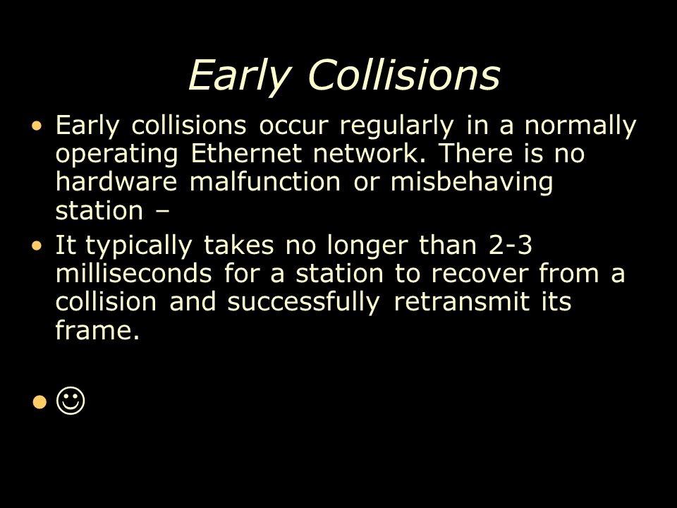 Early Collisions Early collisions occur regularly in a normally operating Ethernet network. There is no hardware malfunction or misbehaving station –