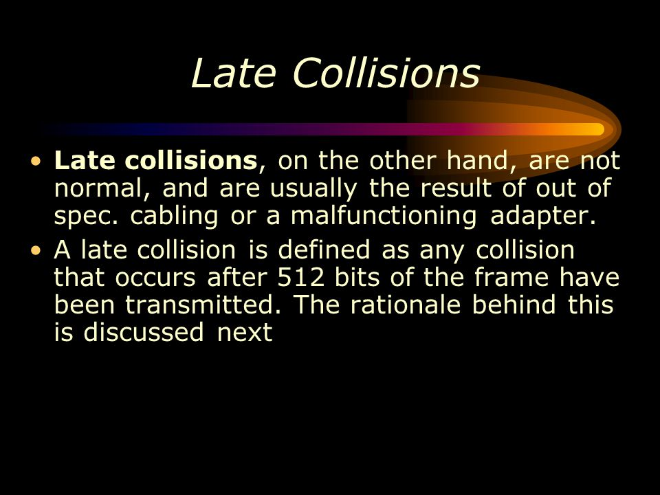 Late Collisions Late collisions, on the other hand, are not normal, and are usually the result of out of spec. cabling or a malfunctioning adapter.