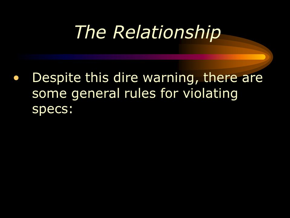 The Relationship Despite this dire warning, there are some general rules for violating specs:
