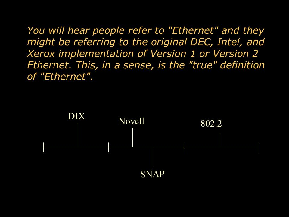 You will hear people refer to Ethernet and they might be referring to the original DEC, Intel, and Xerox implementation of Version 1 or Version 2 Ethernet. This, in a sense, is the true definition of Ethernet .