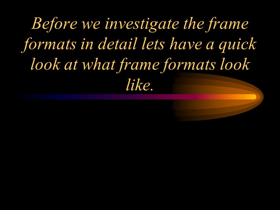 Before we investigate the frame formats in detail lets have a quick look at what frame formats look like.