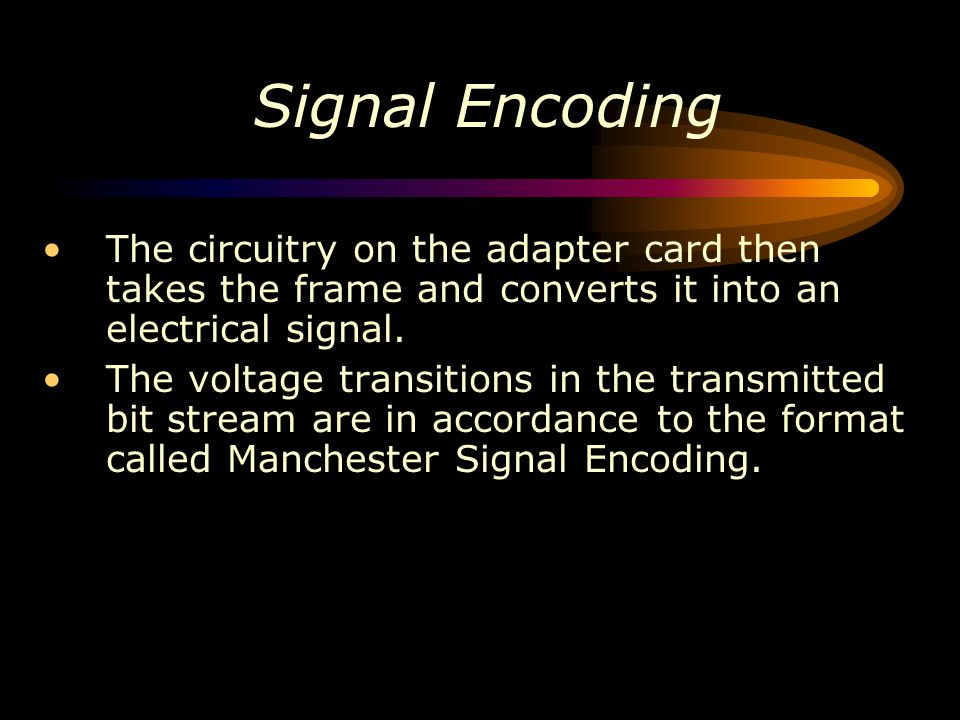 Signal Encoding The circuitry on the adapter card then takes the frame and converts it into an electrical signal.