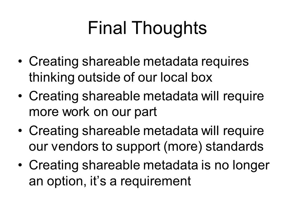 Final Thoughts Creating shareable metadata requires thinking outside of our local box.