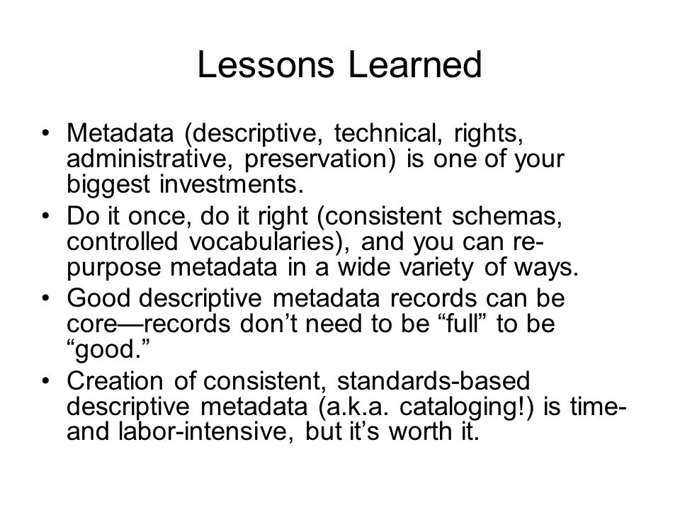 Lessons Learned Metadata (descriptive, technical, rights, administrative, preservation) is one of your biggest investments.
