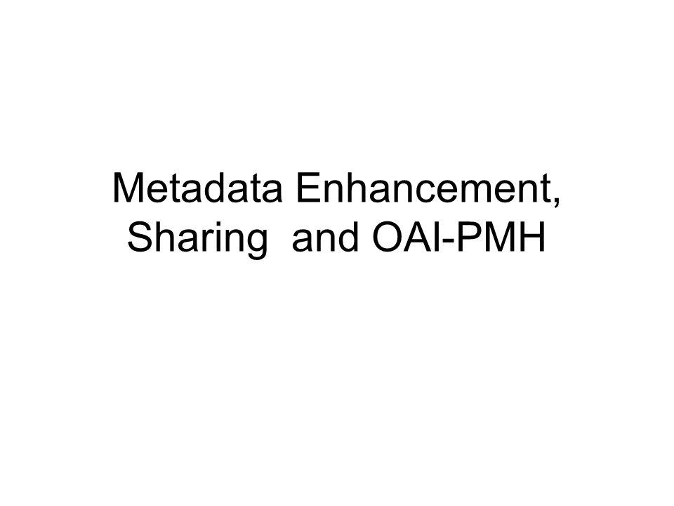 Metadata Enhancement, Sharing and OAI-PMH