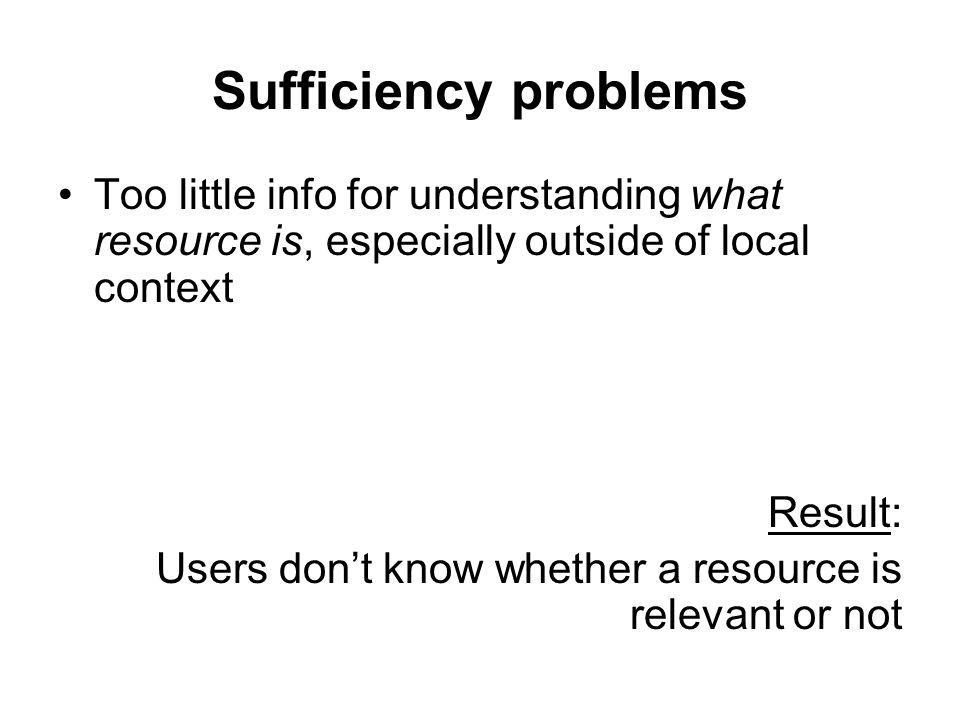 Sufficiency problems Too little info for understanding what resource is, especially outside of local context.