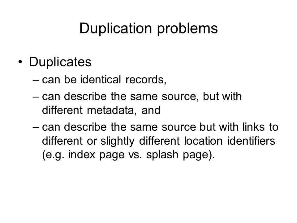 Duplication problems Duplicates can be identical records,