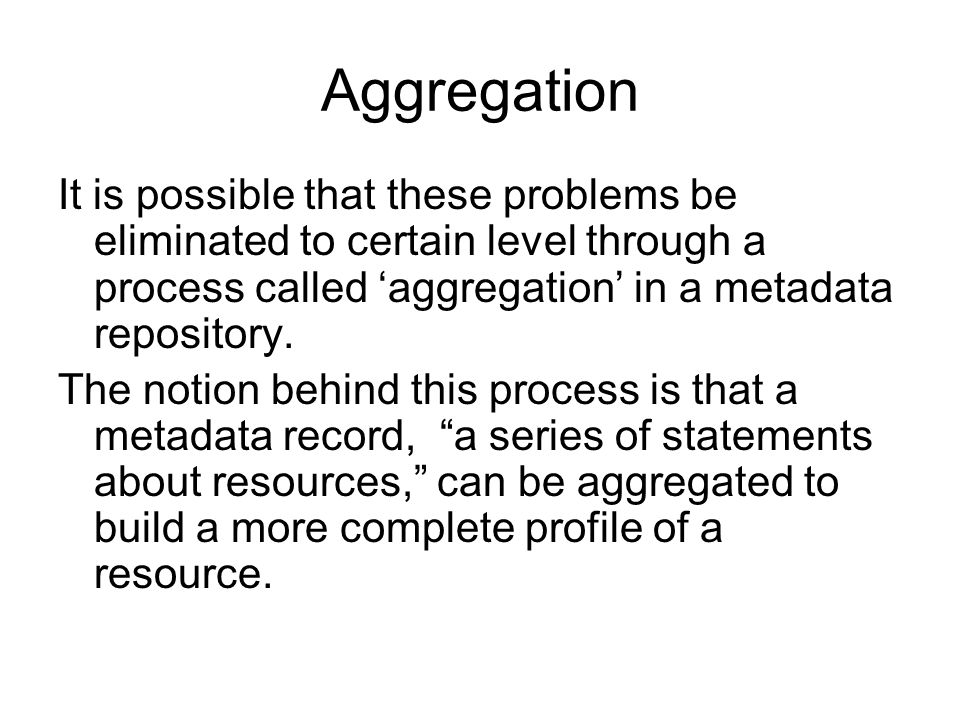 Aggregation It is possible that these problems be eliminated to certain level through a process called 'aggregation' in a metadata repository.