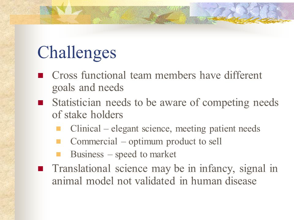 Challenges Cross functional team members have different goals and needs. Statistician needs to be aware of competing needs of stake holders.