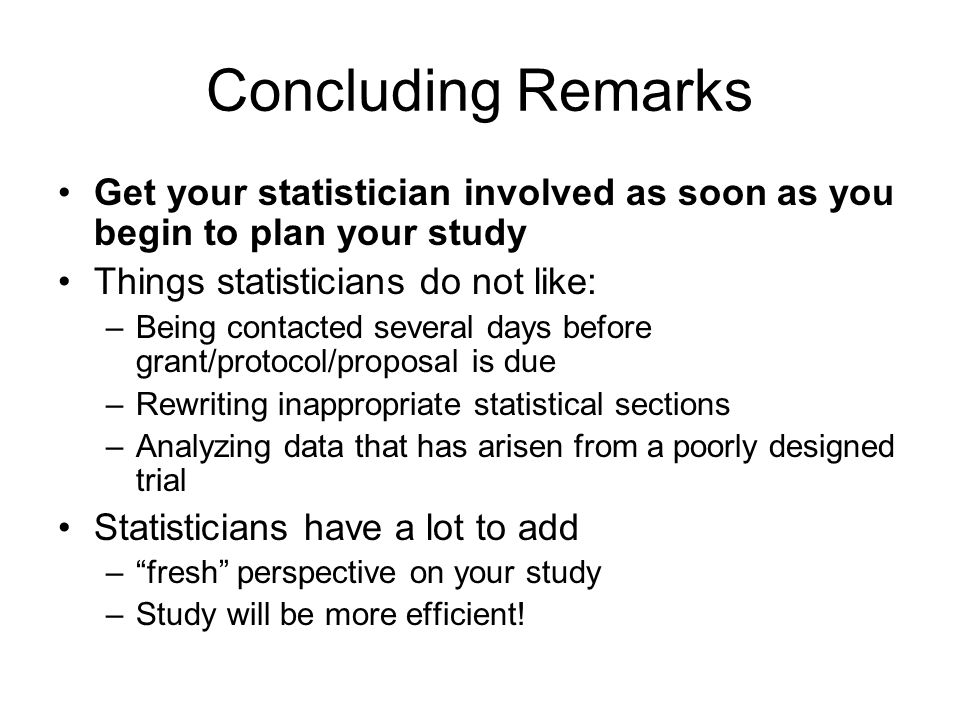 Concluding Remarks Get your statistician involved as soon as you begin to plan your study. Things statisticians do not like: